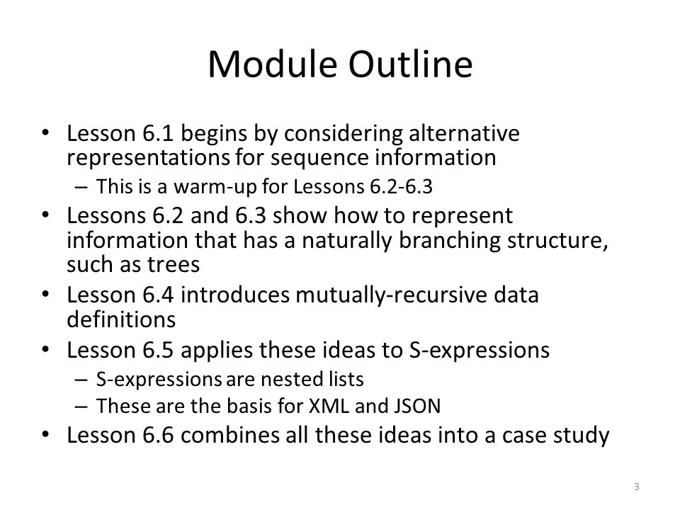 Module Outline Lesson 6.1 begins by considering alternative representations for sequence information – This is a warm-up for Lessons 6.2-6.3 Lessons 6.2 and 6.3 show how to represent information that has a naturally branching structure, such as trees Lesson 6.4 introduces mutually-recursive data definitions Lesson 6.5 applies these ideas to S-expressions – S-expressions are nested lists – These are the basis for XML and JSON Lesson 6.6 combines all these ideas into a case study 3