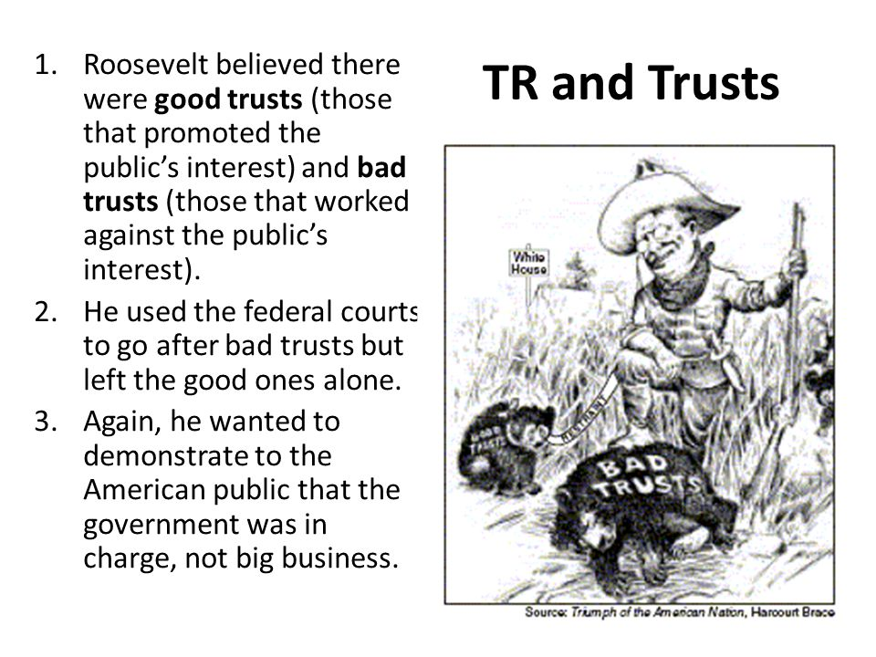 TR and Trusts 1.Roosevelt believed there were good trusts (those that promoted the public's interest) and bad trusts (those that worked against the pu