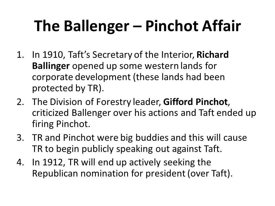 The Ballenger – Pinchot Affair 1.In 1910, Taft's Secretary of the Interior, Richard Ballinger opened up some western lands for corporate development (