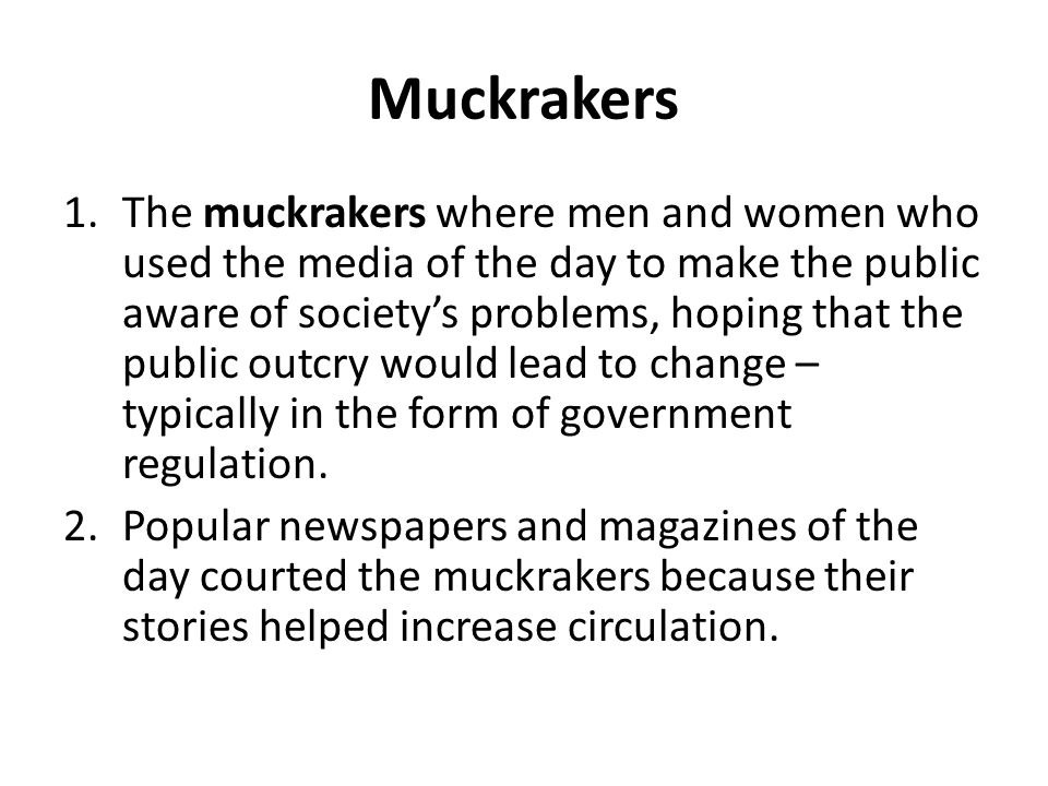 Muckrakers 1.The muckrakers where men and women who used the media of the day to make the public aware of society's problems, hoping that the public o