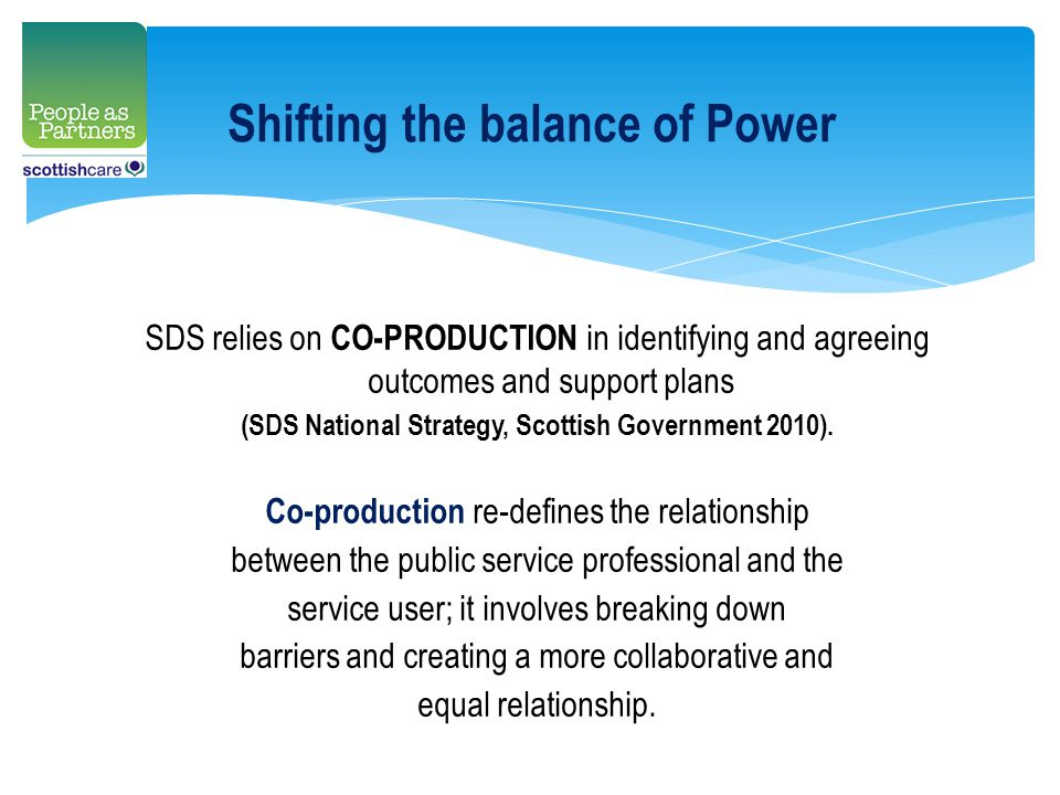 Shifting the balance of Power SDS relies on CO-PRODUCTION in identifying and agreeing outcomes and support plans (SDS National Strategy, Scottish Government 2010).