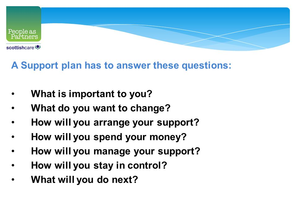 A Support plan has to answer these questions: What is important to you? What do you want to change? How will you arrange your support? How will you sp