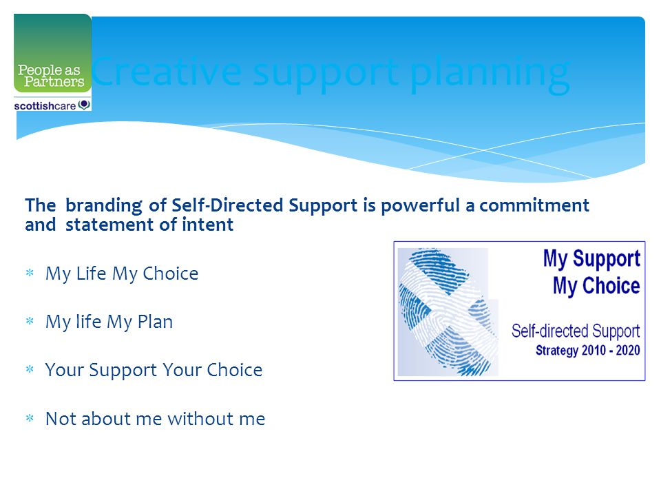Creative support planning The branding of Self-Directed Support is powerful a commitment and statement of intent  My Life My Choice  My life My Plan  Your Support Your Choice  Not about me without me