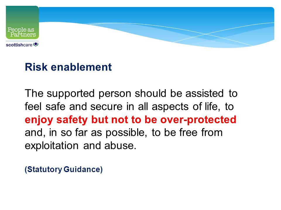 Risk enablement The supported person should be assisted to feel safe and secure in all aspects of life, to enjoy safety but not to be over-protected and, in so far as possible, to be free from exploitation and abuse.