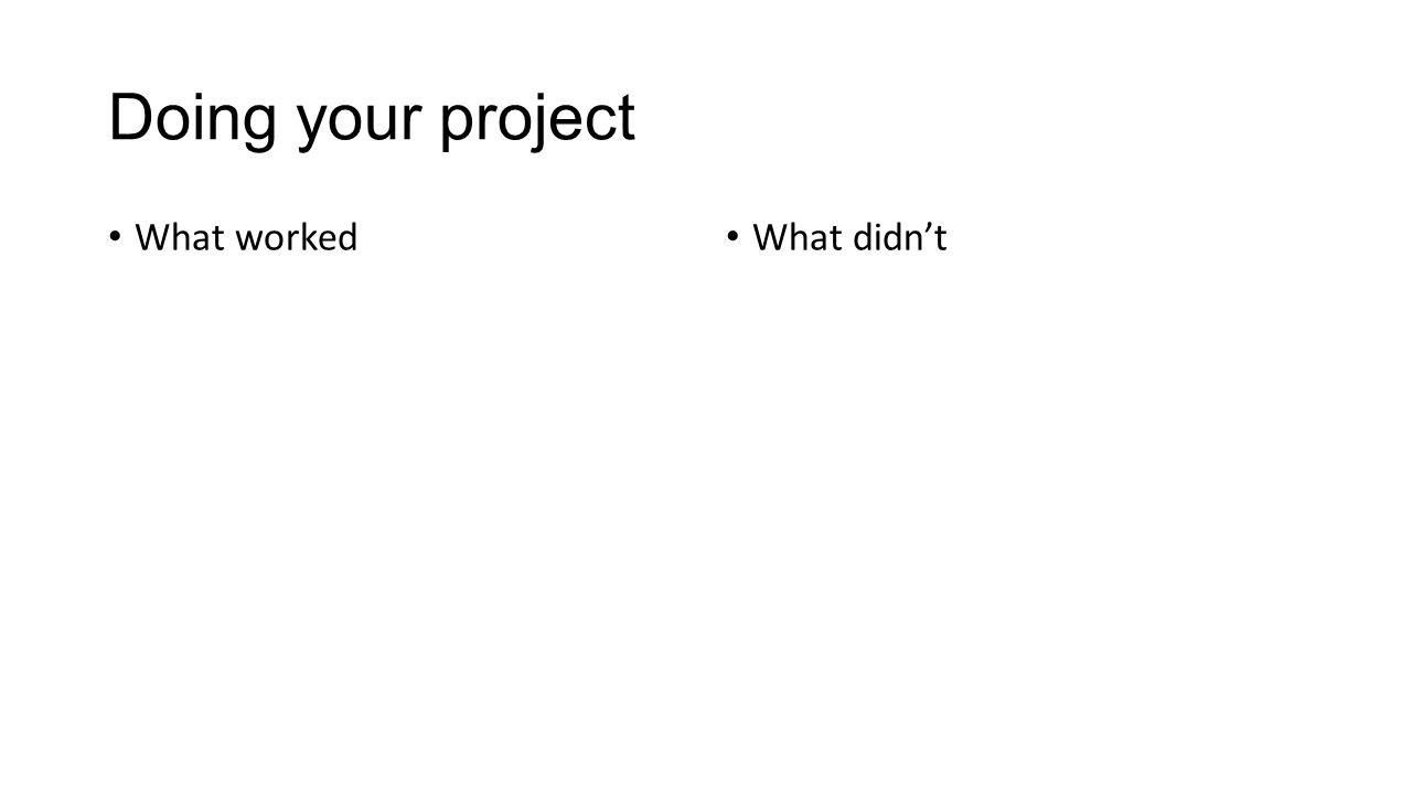 Doing your project What worked What didn't