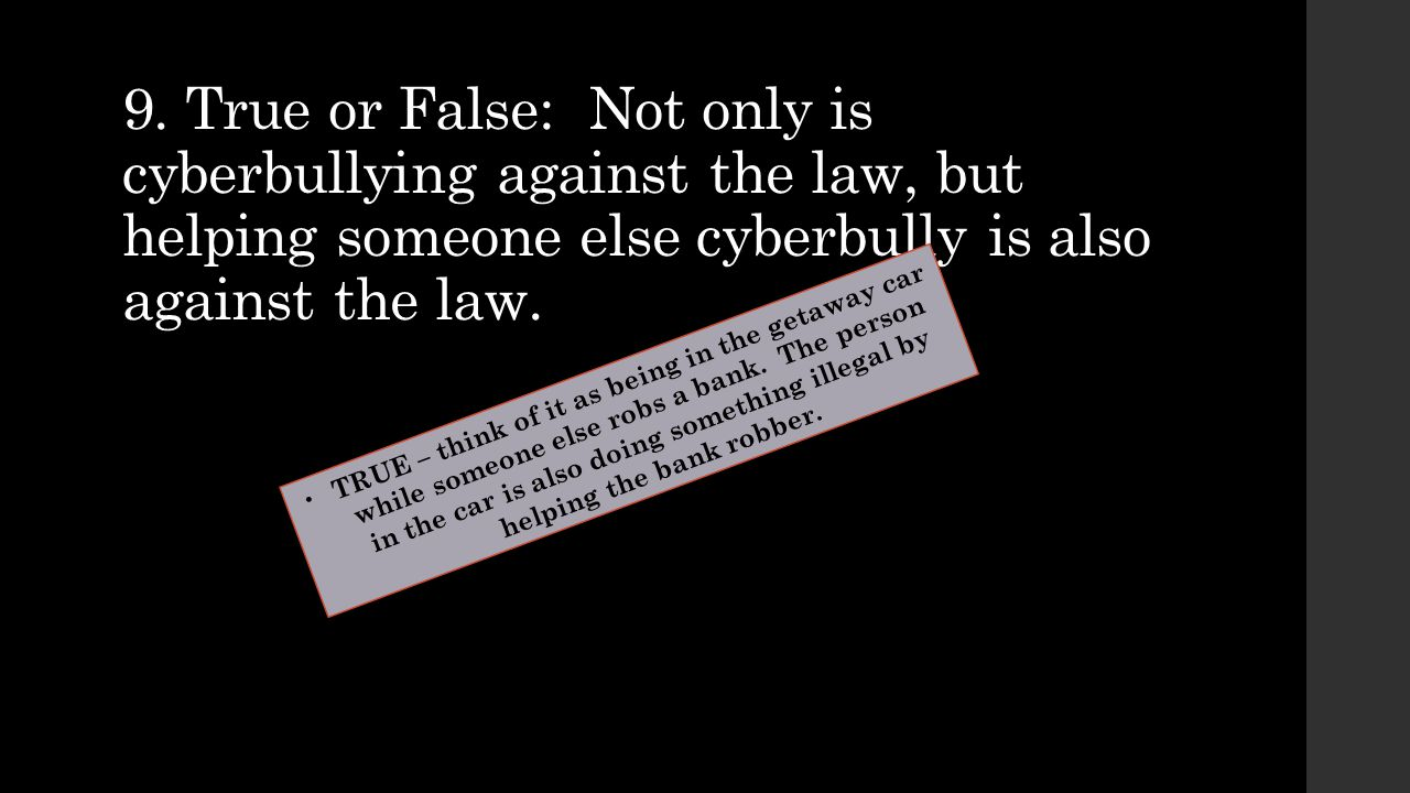 9. True or False: Not only is cyberbullying against the law, but helping someone else cyberbully is also against the law. TRUE – think of it as being