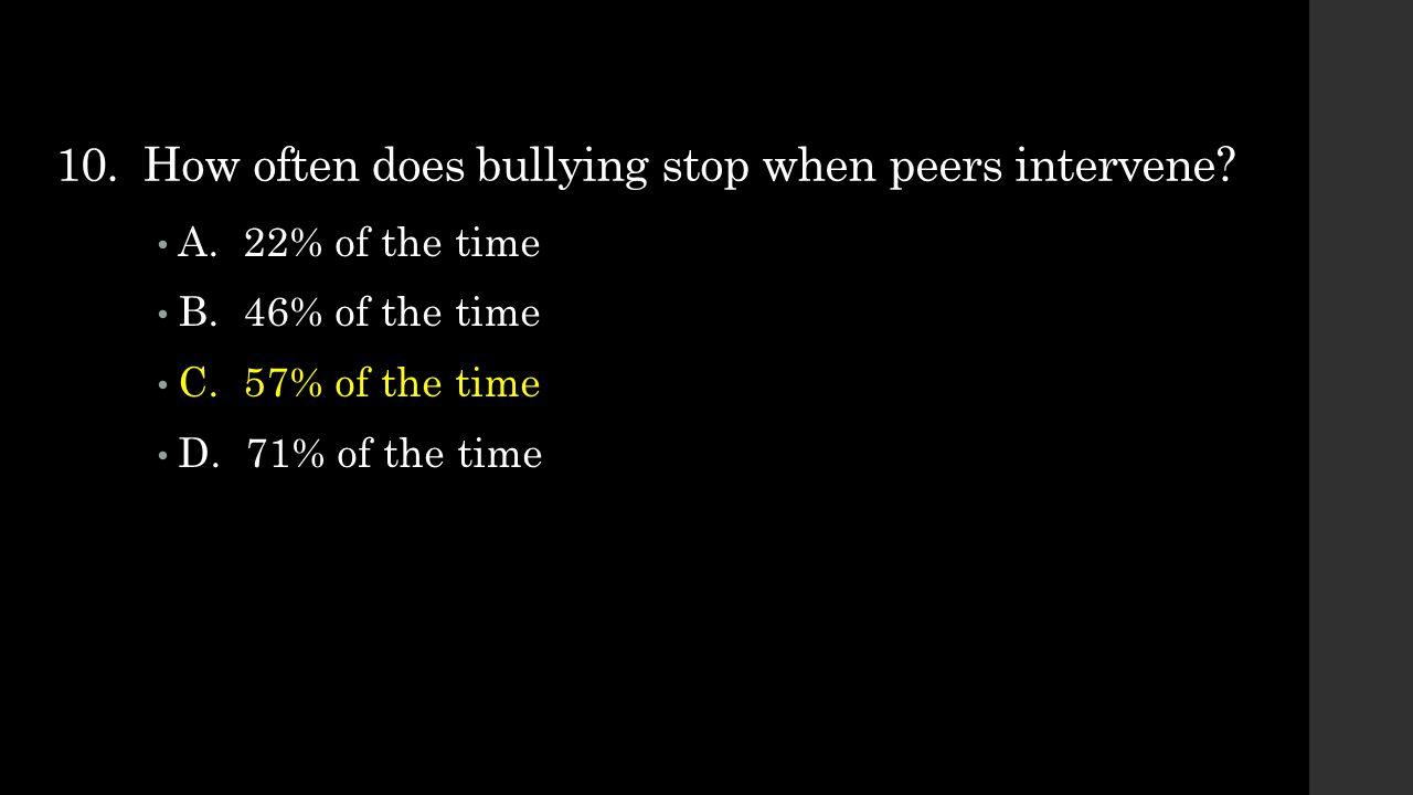 10.How often does bullying stop when peers intervene.