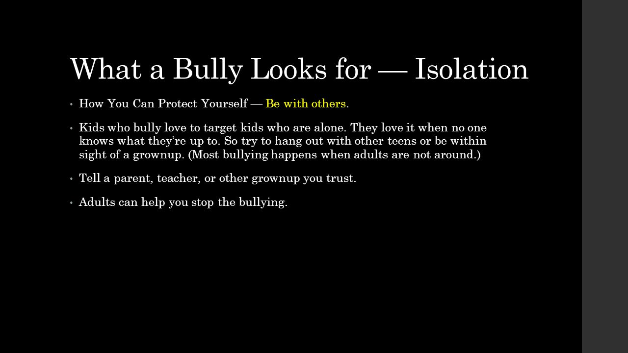 What a Bully Looks for — Isolation How You Can Protect Yourself — Be with others. Kids who bully love to target kids who are alone. They love it when