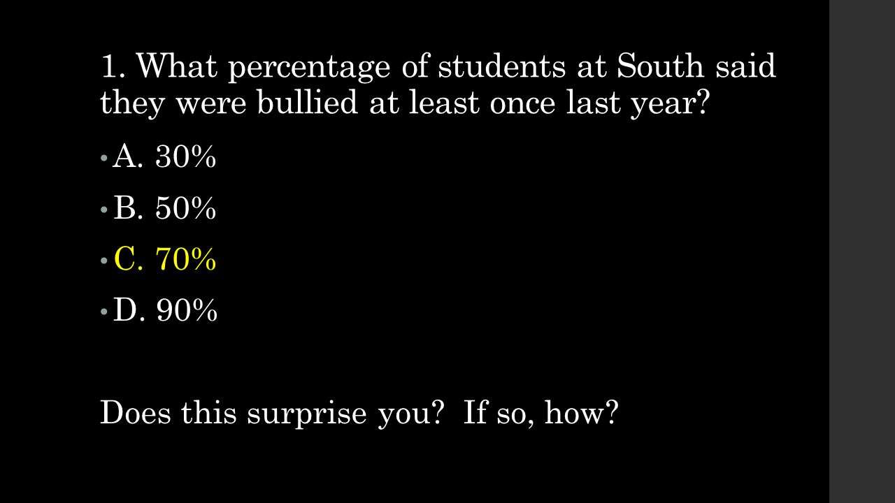 1. What percentage of students at South said they were bullied at least once last year? A. 30% B. 50% C. 70% D. 90% Does this surprise you? If so, how