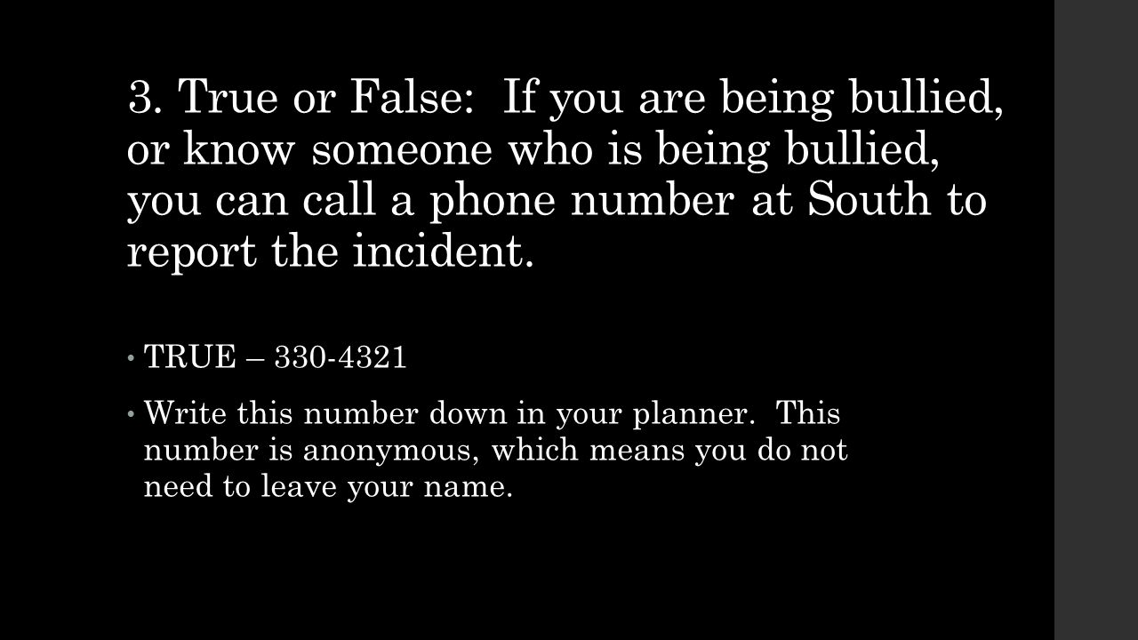 3. True or False: If you are being bullied, or know someone who is being bullied, you can call a phone number at South to report the incident. TRUE –