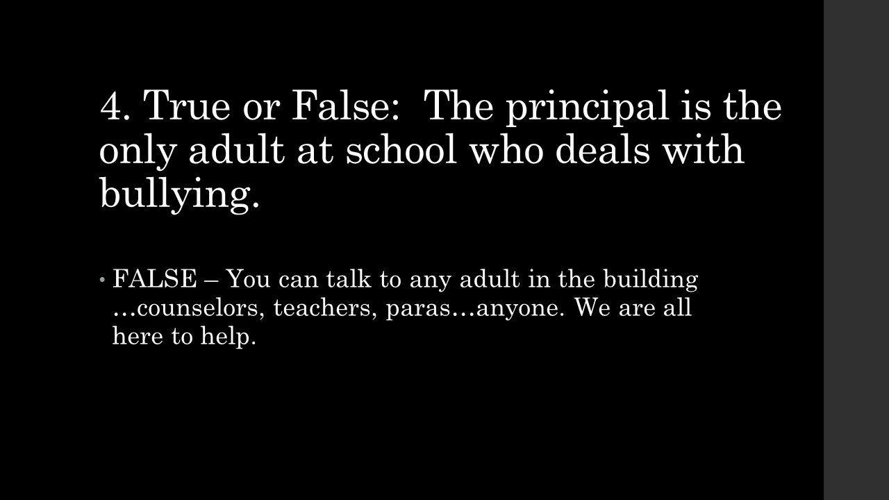 4. True or False: The principal is the only adult at school who deals with bullying. FALSE – You can talk to any adult in the building …counselors, te