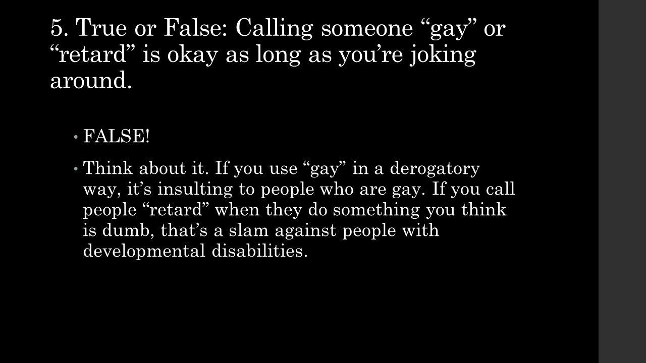 5.True or False: Calling someone gay or retard is okay as long as you're joking around.