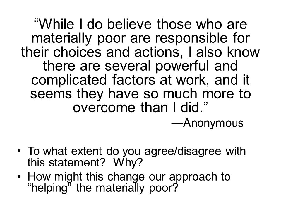 While I do believe those who are materially poor are responsible for their choices and actions, I also know there are several powerful and complicated factors at work, and it seems they have so much more to overcome than I did. —Anonymous To what extent do you agree/disagree with this statement.