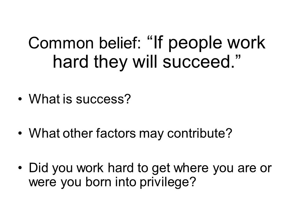 Common belief: If people work hard they will succeed. What is success.