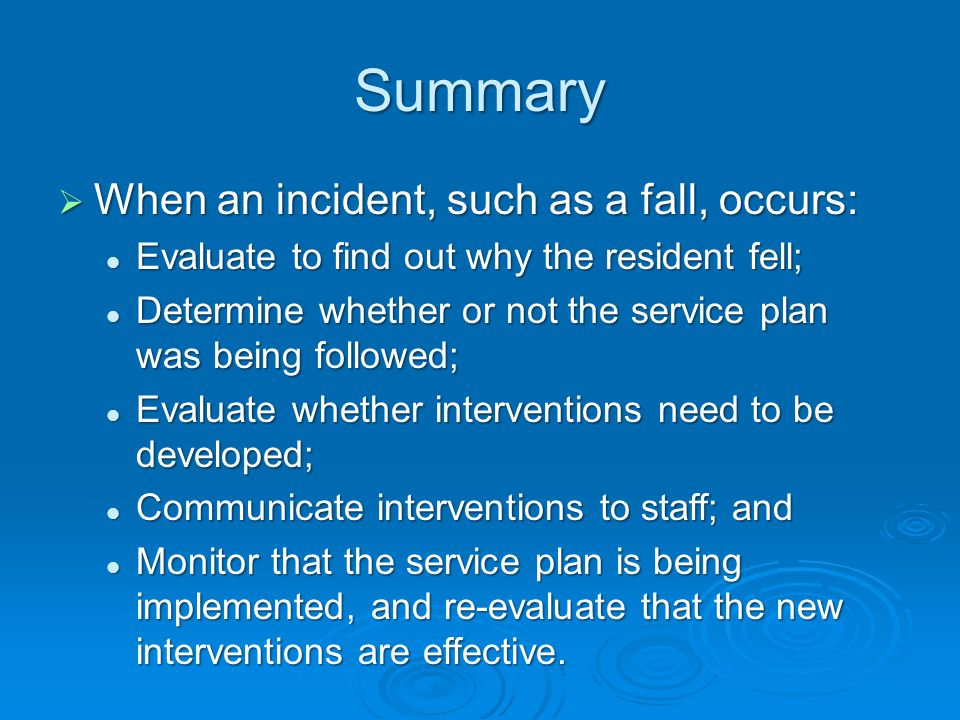 Summary  When an incident, such as a fall, occurs: Evaluate to find out why the resident fell; Evaluate to find out why the resident fell; Determine whether or not the service plan was being followed; Determine whether or not the service plan was being followed; Evaluate whether interventions need to be developed; Evaluate whether interventions need to be developed; Communicate interventions to staff; and Communicate interventions to staff; and Monitor that the service plan is being implemented, and re-evaluate that the new interventions are effective.