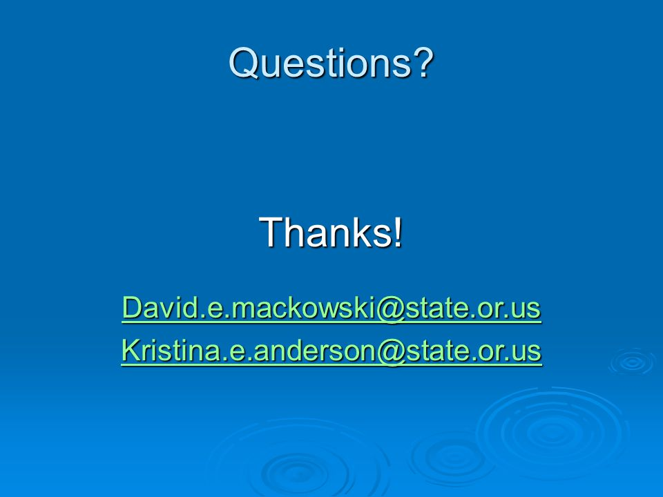 Questions Thanks! David.e.mackowski@state.or.us Kristina.e.anderson@state.or.us