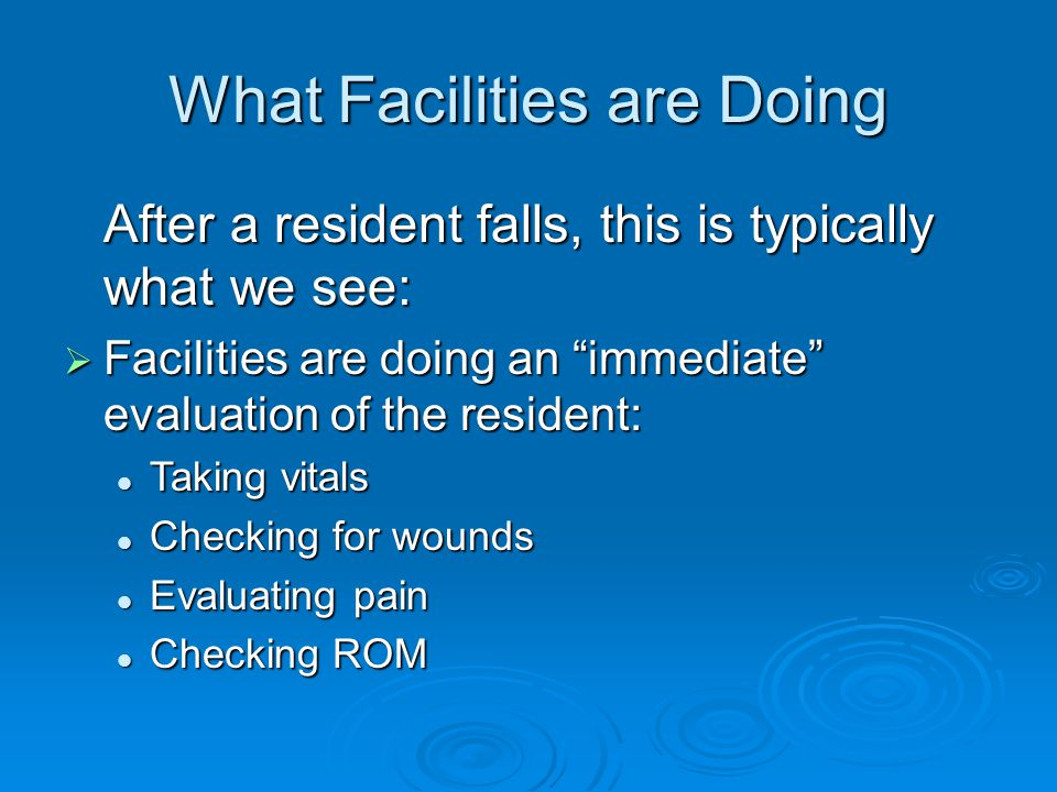 What Facilities are Doing After a resident falls, this is typically what we see:  Facilities are doing an immediate evaluation of the resident: Taking vitals Taking vitals Checking for wounds Checking for wounds Evaluating pain Evaluating pain Checking ROM Checking ROM
