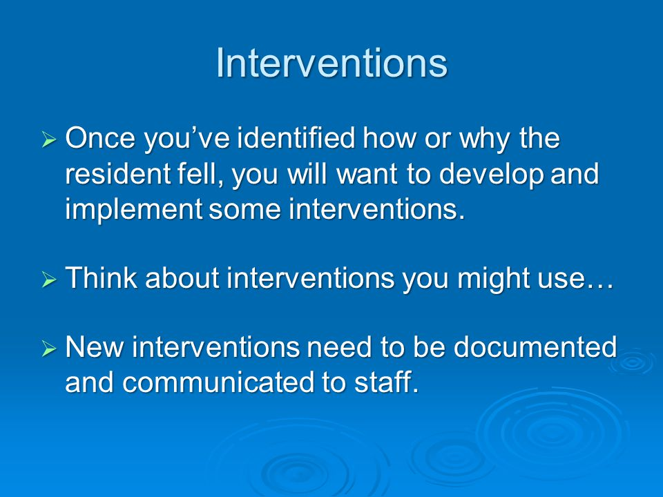 Interventions  Once you've identified how or why the resident fell, you will want to develop and implement some interventions.