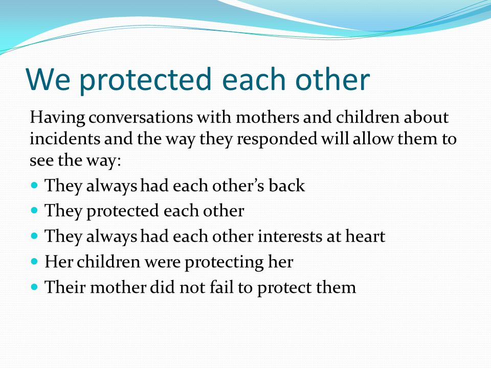 We protected each other Having conversations with mothers and children about incidents and the way they responded will allow them to see the way: They