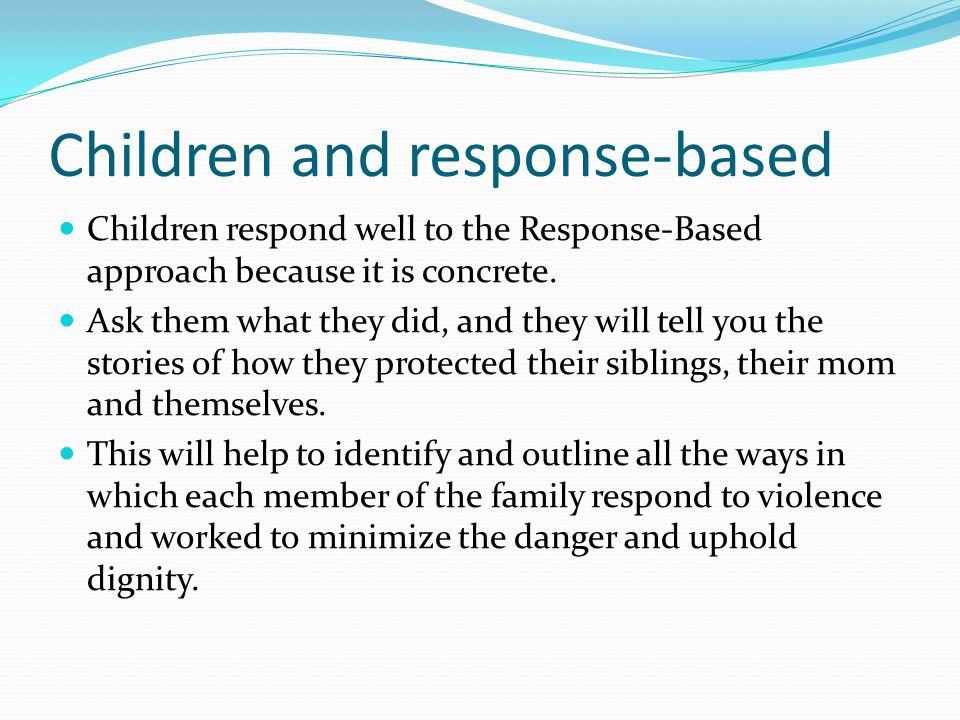 Children and response-based Children respond well to the Response-Based approach because it is concrete. Ask them what they did, and they will tell yo