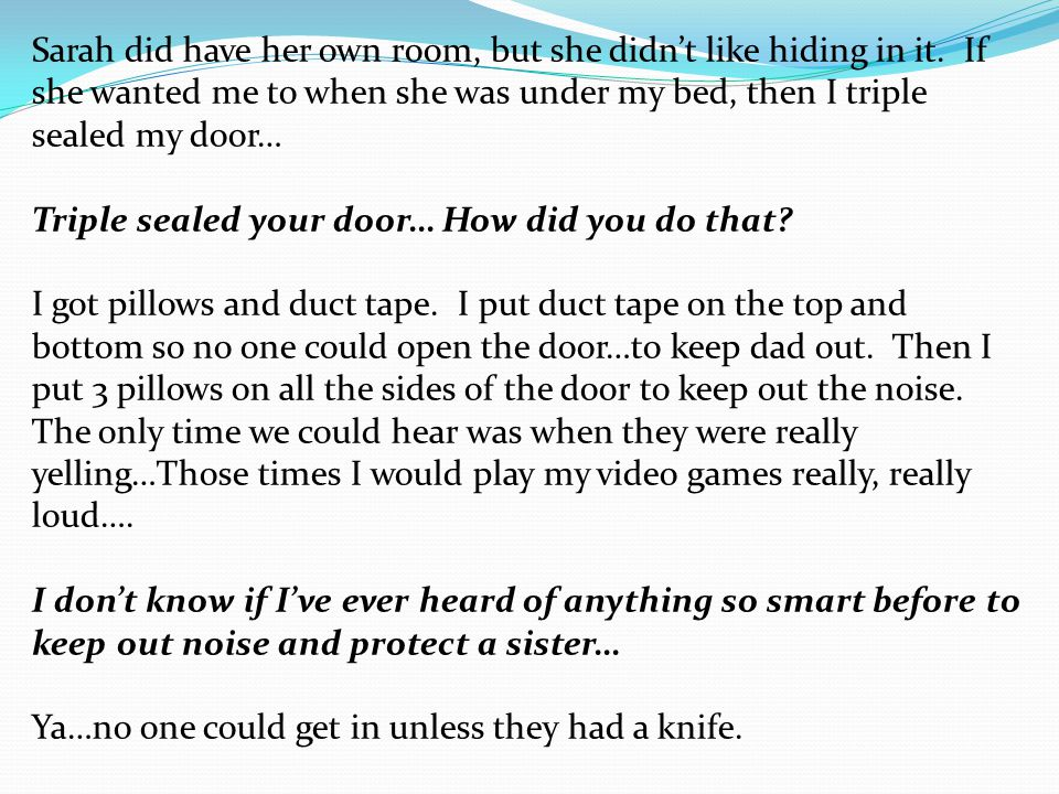 Sarah did have her own room, but she didn't like hiding in it. If she wanted me to when she was under my bed, then I triple sealed my door… Triple sea