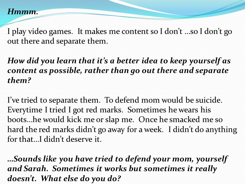 Hmmm. I play video games. It makes me content so I don't …so I don't go out there and separate them. How did you learn that it's a better idea to keep
