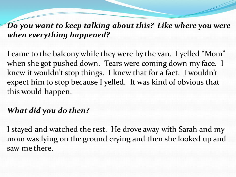"""Do you want to keep talking about this? Like where you were when everything happened? I came to the balcony while they were by the van. I yelled """"Mom"""""""