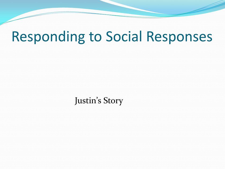 Responding to Social Responses Justin's Story