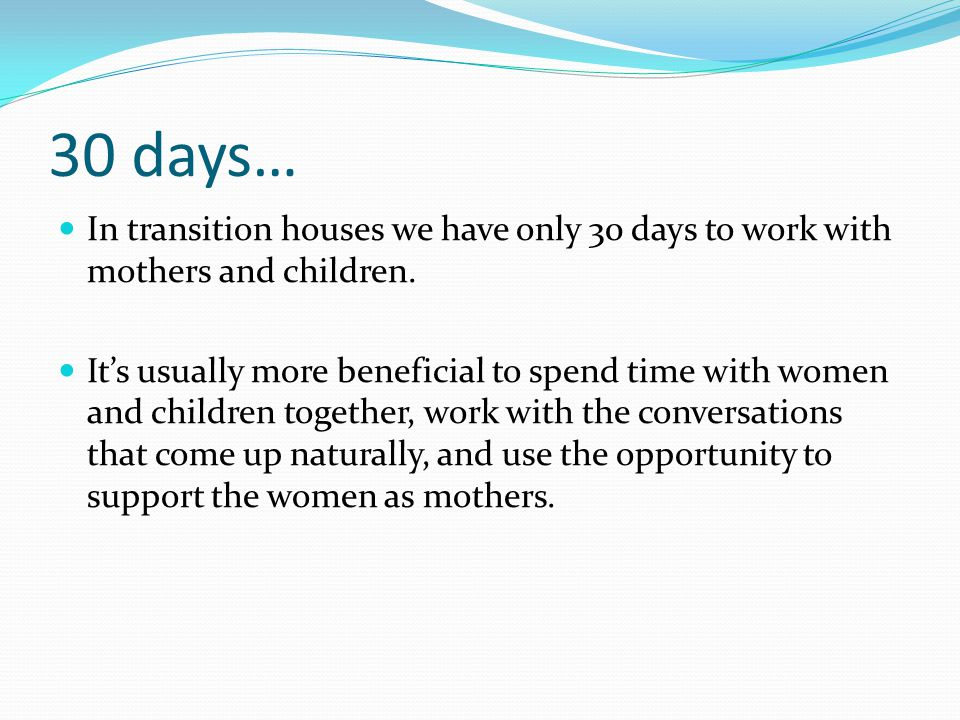 30 days… In transition houses we have only 30 days to work with mothers and children. It's usually more beneficial to spend time with women and childr