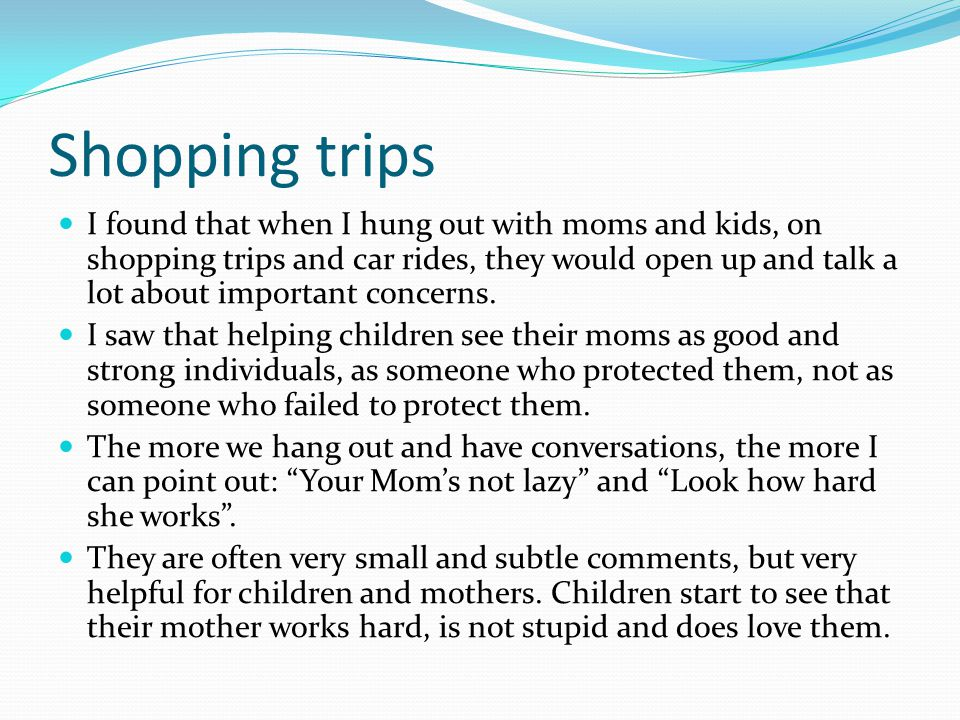 Shopping trips I found that when I hung out with moms and kids, on shopping trips and car rides, they would open up and talk a lot about important con