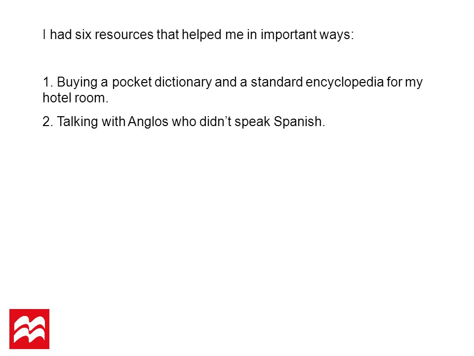 I had six resources that helped me in important ways: 1. Buying a pocket dictionary and a standard encyclopedia for my hotel room. 2. Talking with Ang