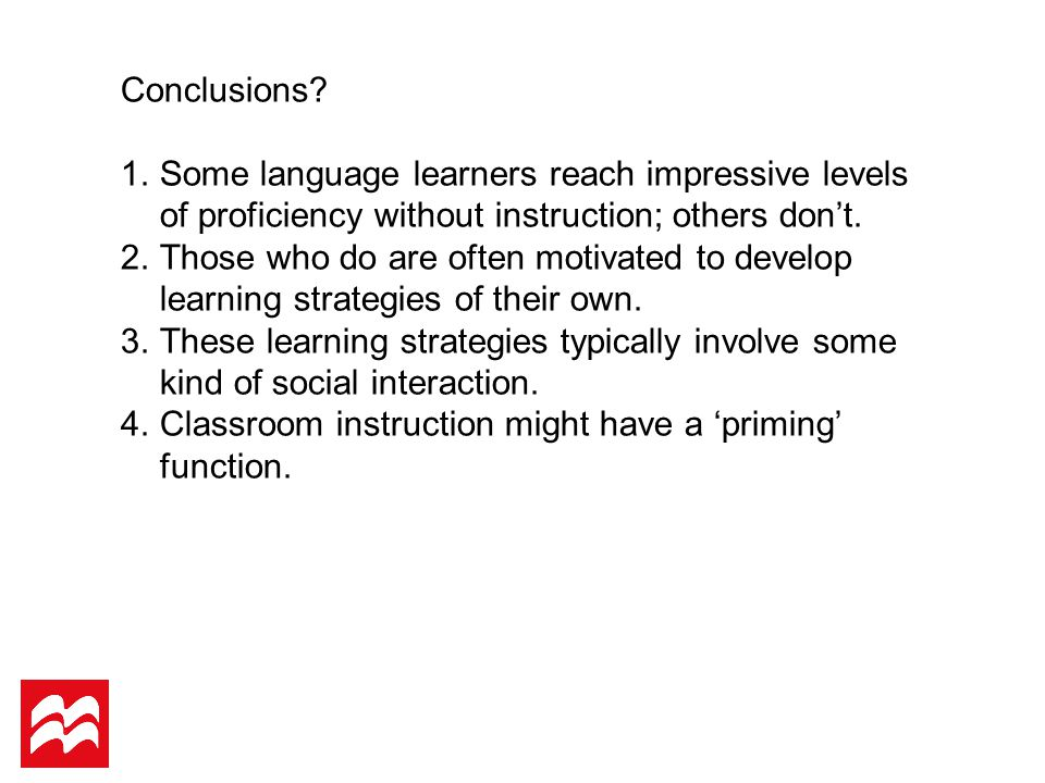 Conclusions? 1.Some language learners reach impressive levels of proficiency without instruction; others don't. 2.Those who do are often motivated to
