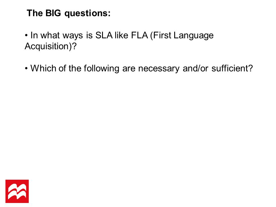 The BIG questions: In what ways is SLA like FLA (First Language Acquisition).