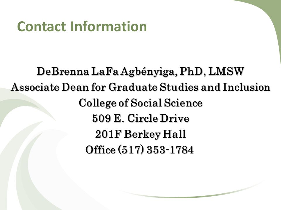 Contact Information DeBrenna LaFa Agbényiga, PhD, LMSW Associate Dean for Graduate Studies and Inclusion College of Social Science 509 E.