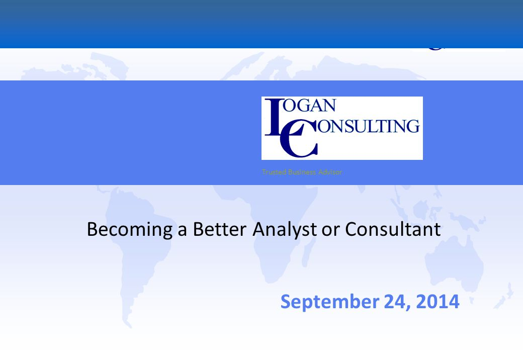 Trusted Business Advisor September 24, 2014 Becoming a Better Analyst or Consultant