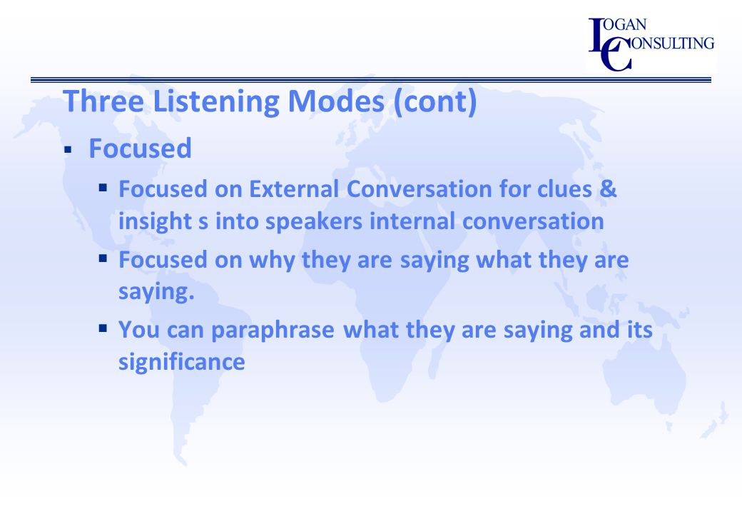 Three Listening Modes (cont)  Focused  Focused on External Conversation for clues & insight s into speakers internal conversation  Focused on why they are saying what they are saying.