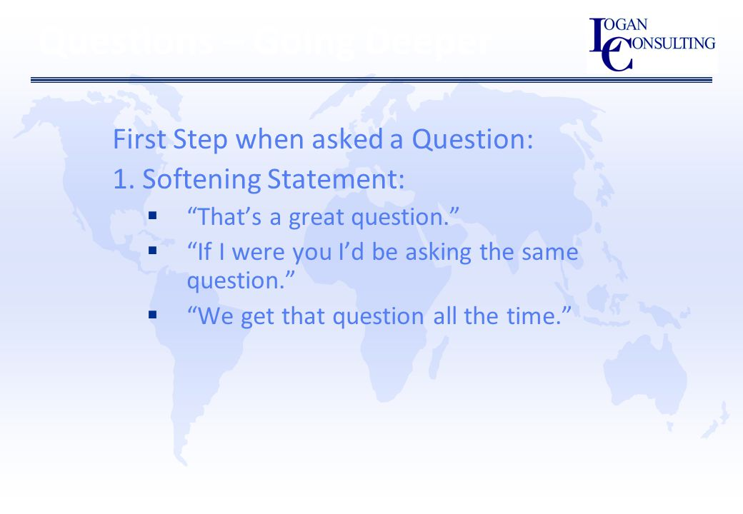 Questions – Going Deeper First Step when asked a Question: 1.