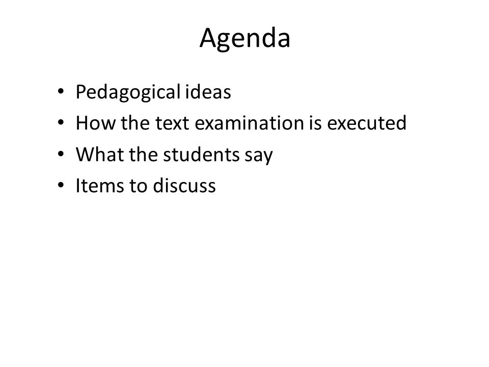 Agenda Pedagogical ideas How the text examination is executed What the students say Items to discuss