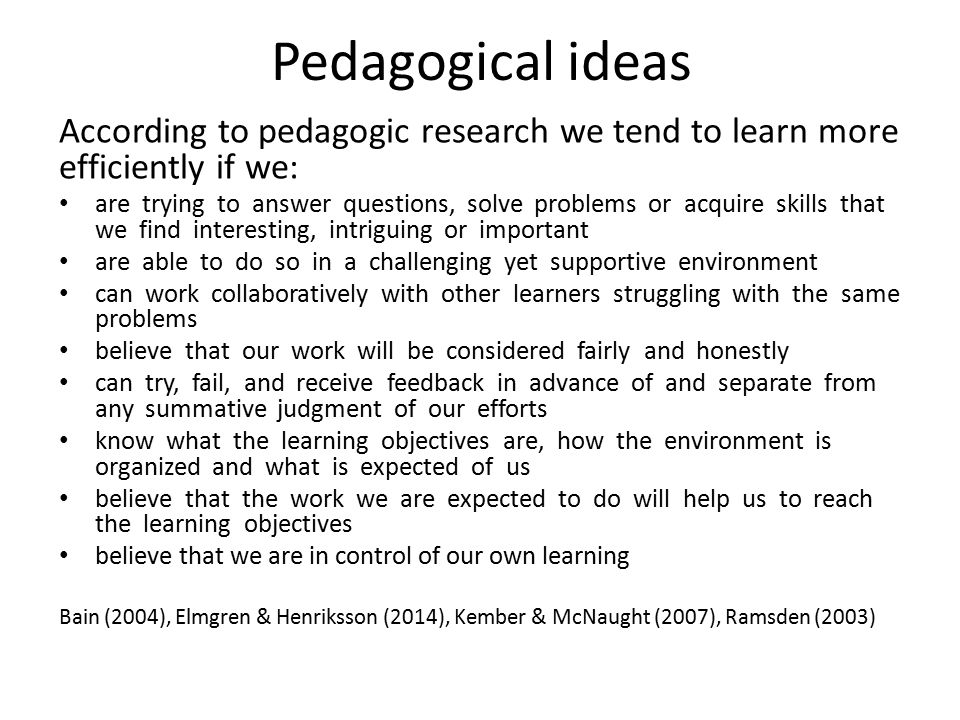 Pedagogical ideas According to pedagogic research we tend to learn more efficiently if we: are trying to answer questions, solve problems or acquire skills that we find interesting, intriguing or important are able to do so in a challenging yet supportive environment can work collaboratively with other learners struggling with the same problems believe that our work will be considered fairly and honestly can try, fail, and receive feedback in advance of and separate from any summative judgment of our efforts know what the learning objectives are, how the environment is organized and what is expected of us believe that the work we are expected to do will help us to reach the learning objectives believe that we are in control of our own learning Bain (2004), Elmgren & Henriksson (2014), Kember & McNaught (2007), Ramsden (2003)