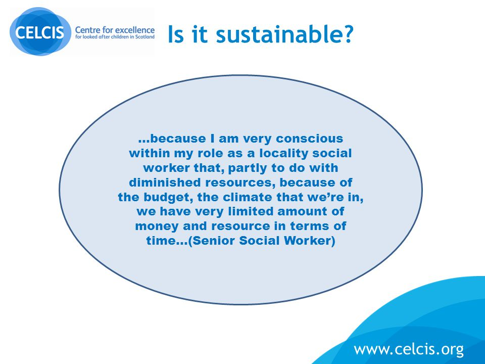 www.celcis.org Is it sustainable? …because I am very conscious within my role as a locality social worker that, partly to do with diminished resources