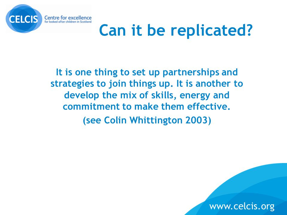 15 www.celcis.org Can it be replicated? It is one thing to set up partnerships and strategies to join things up. It is another to develop the mix of s