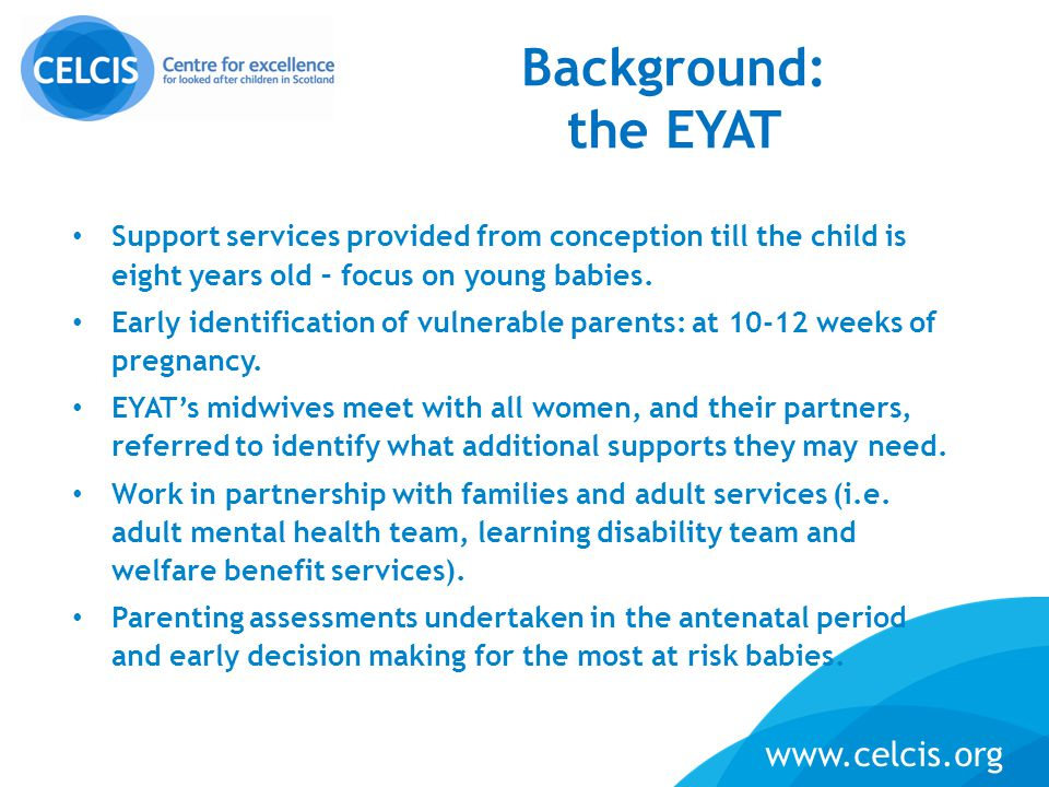 5 www.celcis.org Support services provided from conception till the child is eight years old – focus on young babies. Early identification of vulnerab