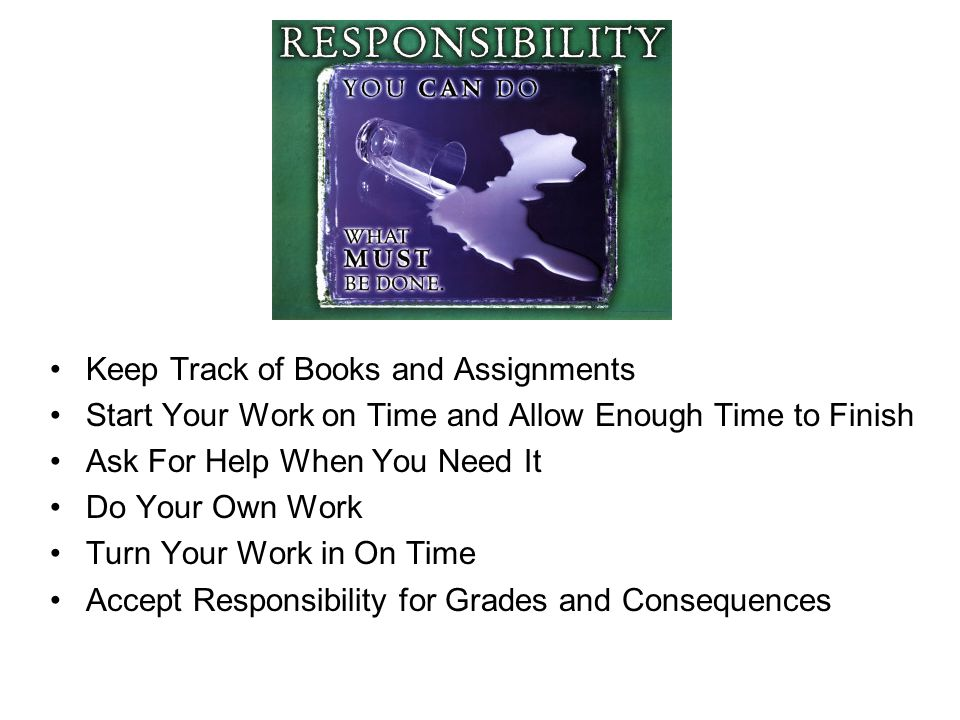 Keep Track of Books and Assignments Start Your Work on Time and Allow Enough Time to Finish Ask For Help When You Need It Do Your Own Work Turn Your Work in On Time Accept Responsibility for Grades and Consequences