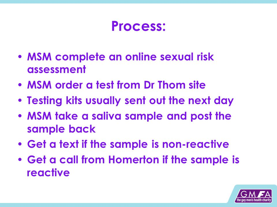 Process: MSM complete an online sexual risk assessment MSM order a test from Dr Thom site Testing kits usually sent out the next day MSM take a saliva