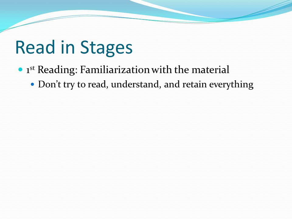 Read in Stages 1 st Reading: Familiarization with the material Don't try to read, understand, and retain everything