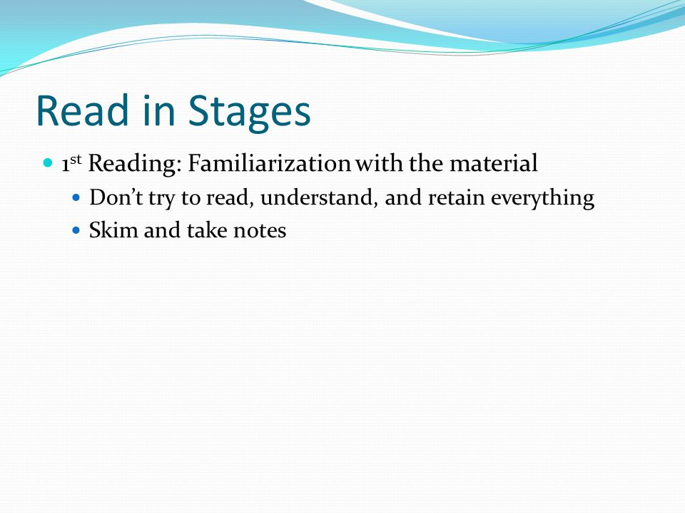Read in Stages 1 st Reading: Familiarization with the material Don't try to read, understand, and retain everything Skim and take notes