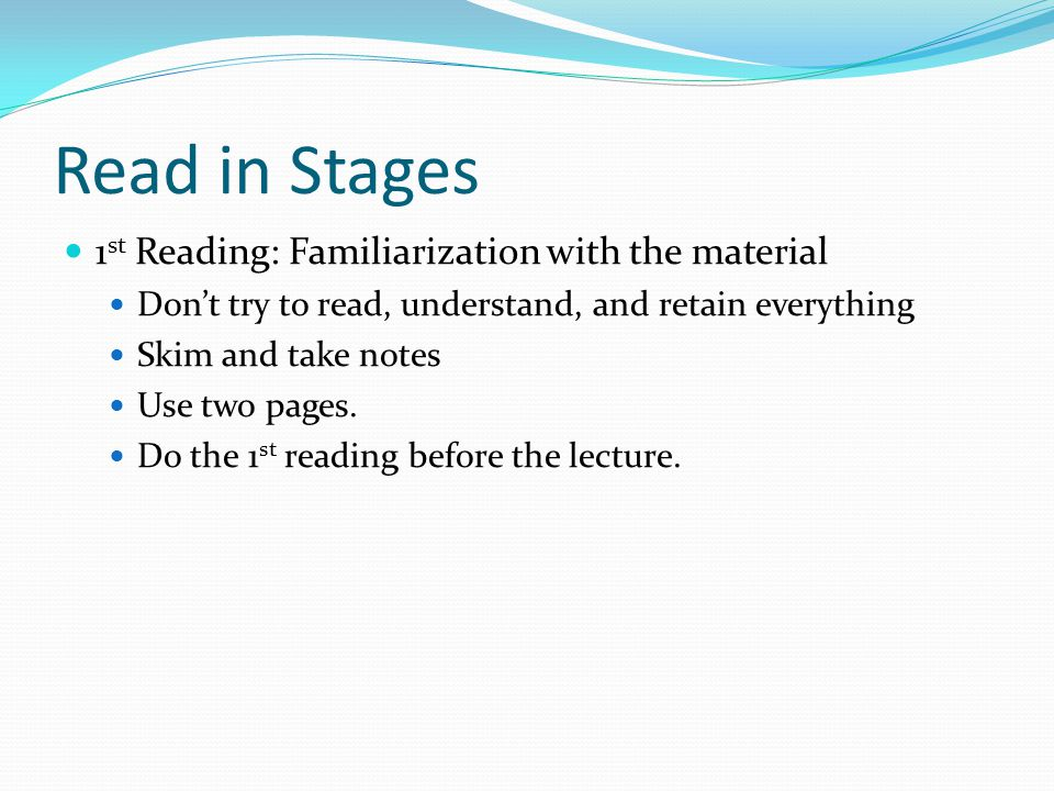 Read in Stages 1 st Reading: Familiarization with the material Don't try to read, understand, and retain everything Skim and take notes Use two pages.