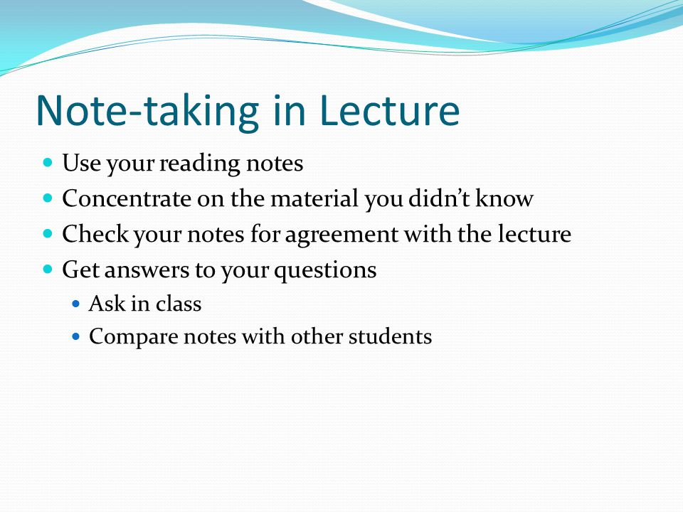 Note-taking in Lecture Use your reading notes Concentrate on the material you didn't know Check your notes for agreement with the lecture Get answers to your questions Ask in class Compare notes with other students