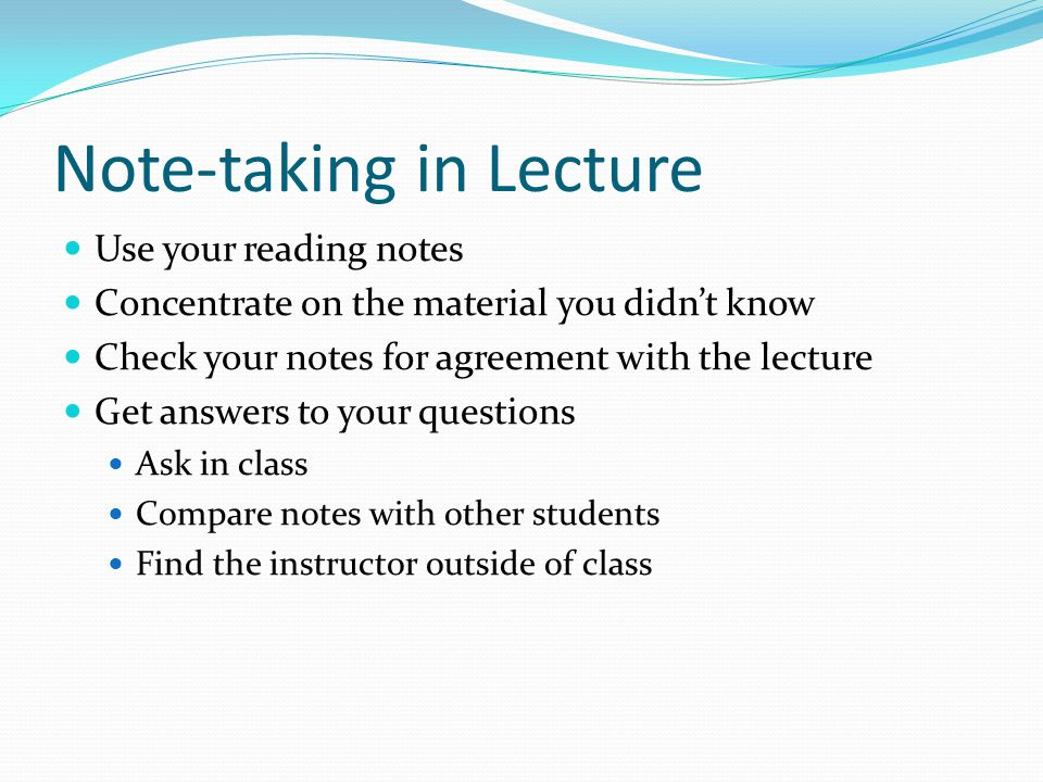Note-taking in Lecture Use your reading notes Concentrate on the material you didn't know Check your notes for agreement with the lecture Get answers to your questions Ask in class Compare notes with other students Find the instructor outside of class