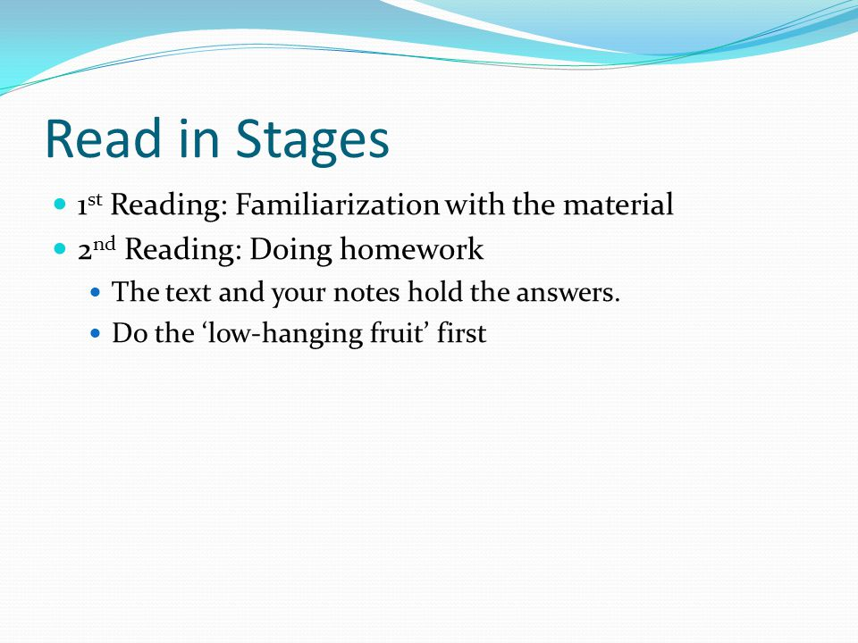 Read in Stages 1 st Reading: Familiarization with the material 2 nd Reading: Doing homework The text and your notes hold the answers.